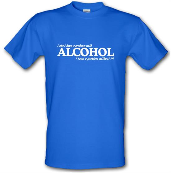 I don't have a problem with alcohol, I have a problem without it t-shirts
